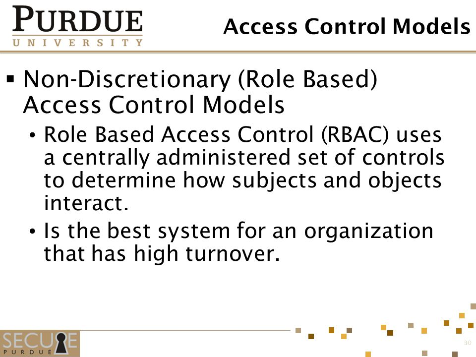 30 Access Control Models  Non-Discretionary (Role Based) Access Control Models Role Based Access Control (RBAC) uses a centrally administered set of