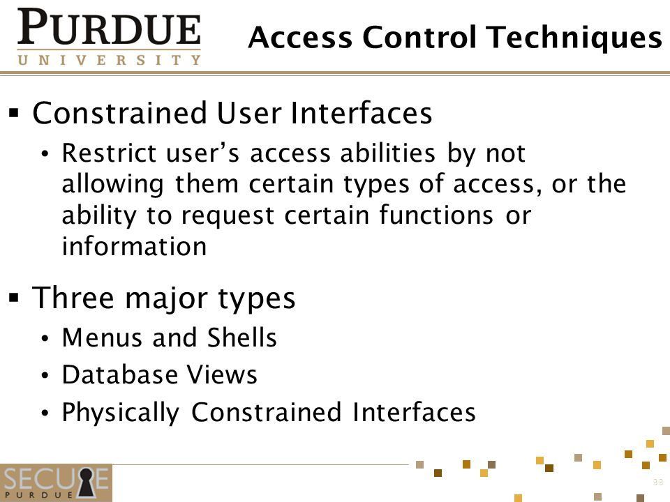 33 Access Control Techniques  Constrained User Interfaces Restrict user's access abilities by not allowing them certain types of access, or the abili
