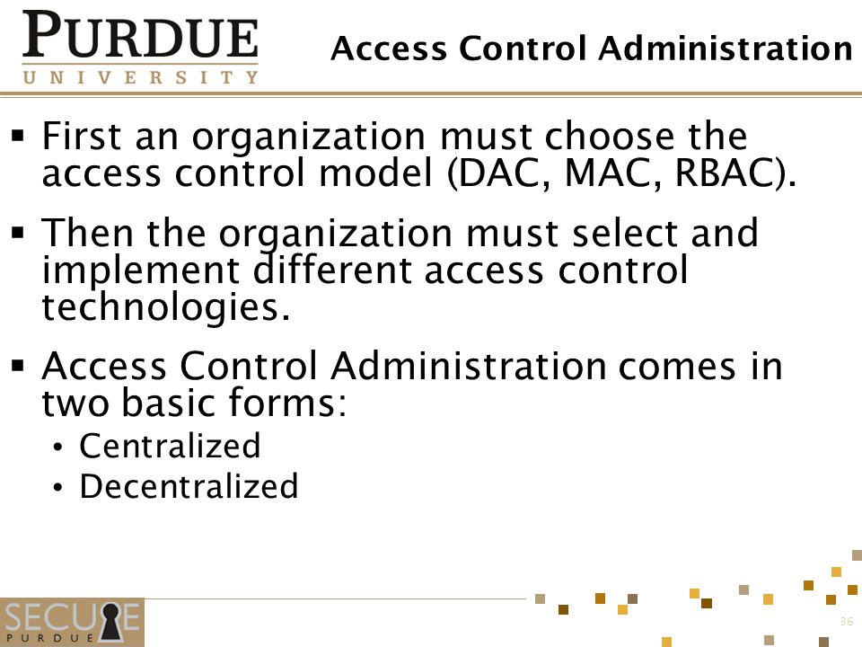 36 Access Control Administration  First an organization must choose the access control model (DAC, MAC, RBAC).  Then the organization must select an