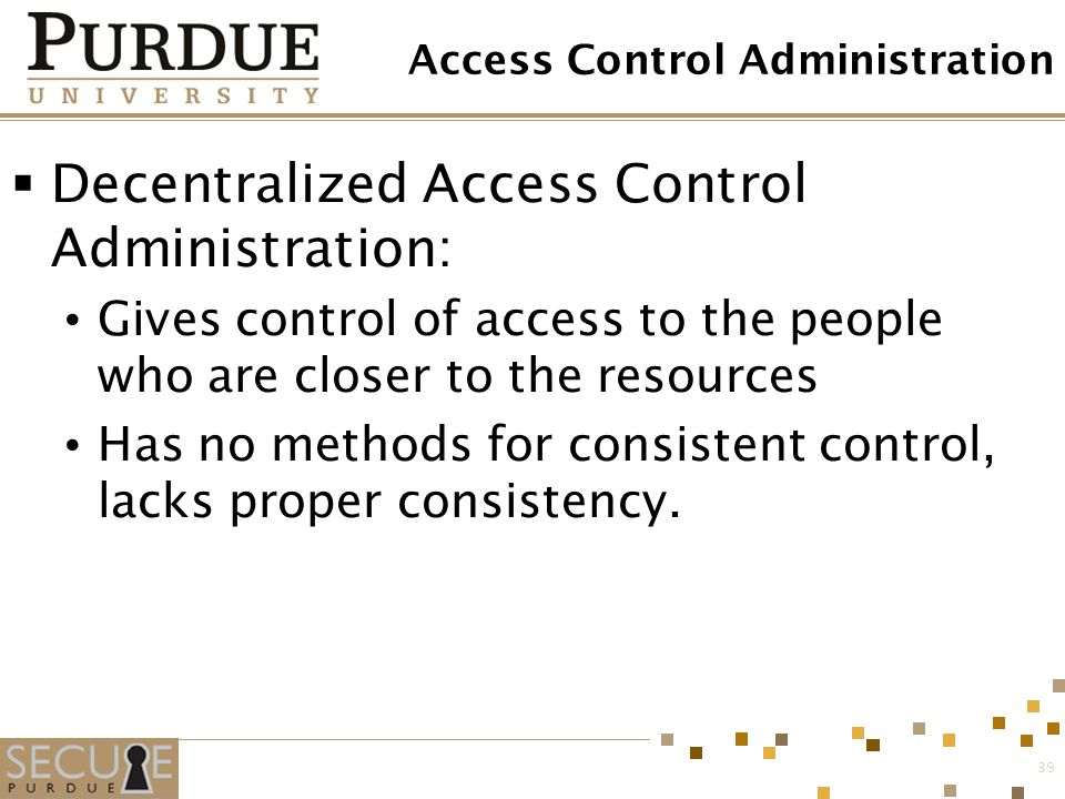39 Access Control Administration  Decentralized Access Control Administration: Gives control of access to the people who are closer to the resources