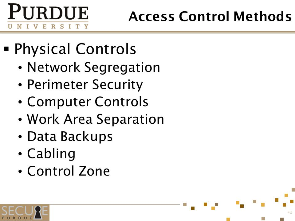 42 Access Control Methods  Physical Controls Network Segregation Perimeter Security Computer Controls Work Area Separation Data Backups Cabling Contr