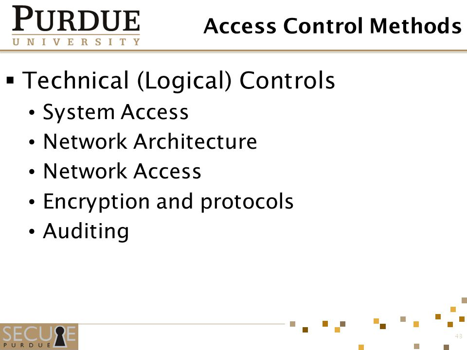 43 Access Control Methods  Technical (Logical) Controls System Access Network Architecture Network Access Encryption and protocols Auditing
