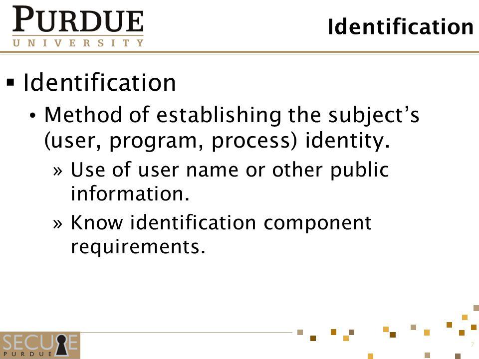 7 Identification  Identification Method of establishing the subject's (user, program, process) identity. »Use of user name or other public informatio
