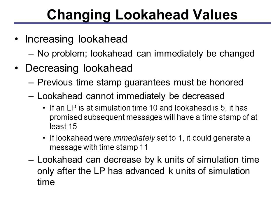 Changing Lookahead Values Increasing lookahead –No problem; lookahead can immediately be changed Decreasing lookahead –Previous time stamp guarantees must be honored –Lookahead cannot immediately be decreased If an LP is at simulation time 10 and lookahead is 5, it has promised subsequent messages will have a time stamp of at least 15 If lookahead were immediately set to 1, it could generate a message with time stamp 11 –Lookahead can decrease by k units of simulation time only after the LP has advanced k units of simulation time
