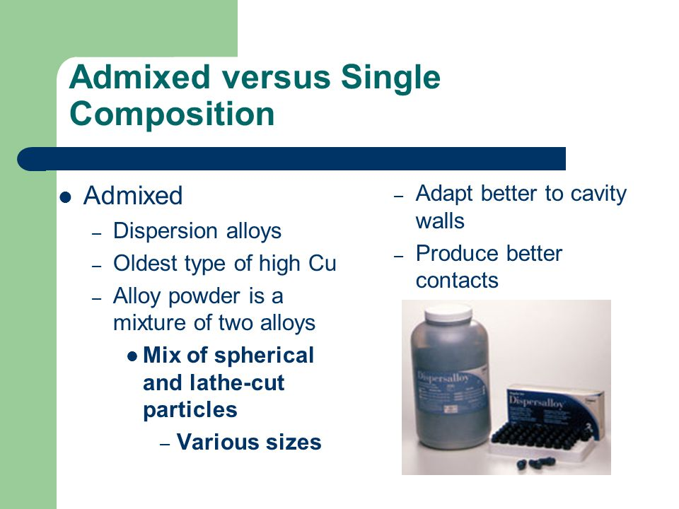 Admixed versus Single Composition Admixed – Dispersion alloys – Oldest type of high Cu – Alloy powder is a mixture of two alloys Mix of spherical and
