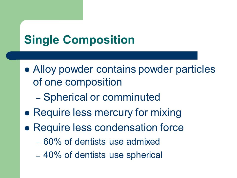 Single Composition Alloy powder contains powder particles of one composition – Spherical or comminuted Require less mercury for mixing Require less co