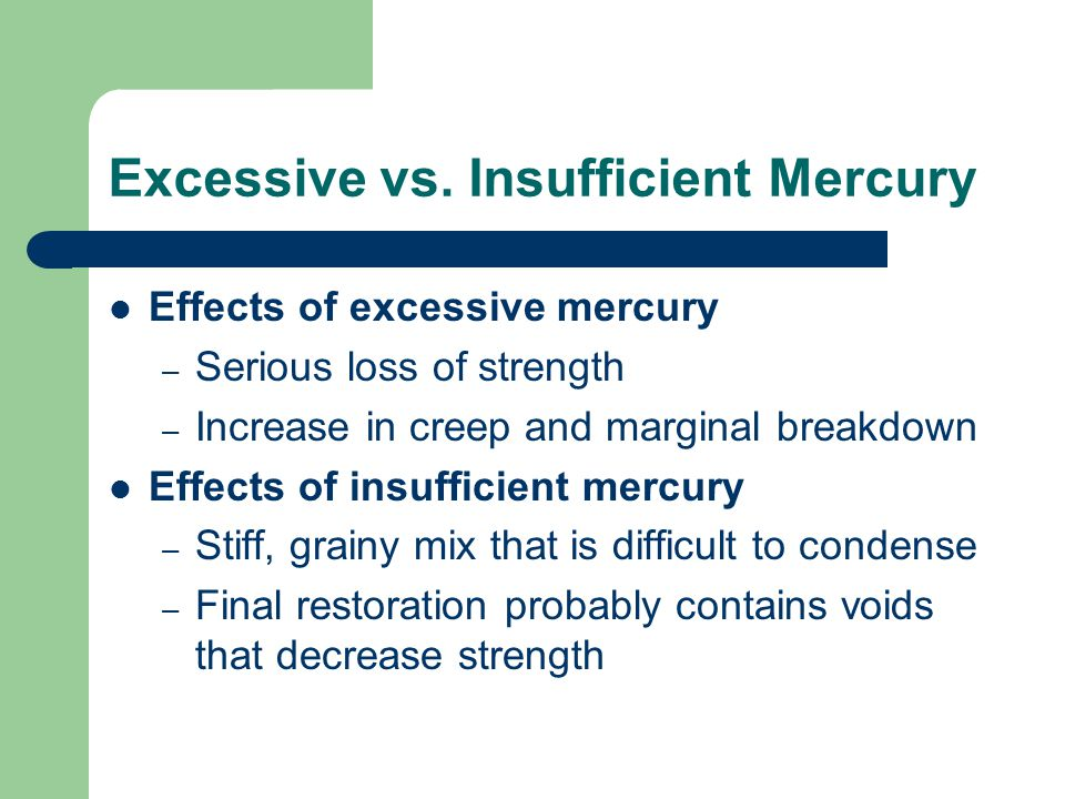 Excessive vs. Insufficient Mercury Effects of excessive mercury – Serious loss of strength – Increase in creep and marginal breakdown Effects of insuf
