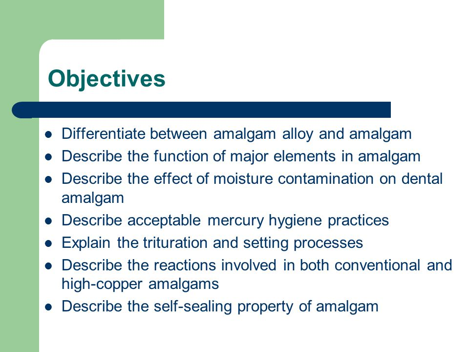Objectives Differentiate between amalgam alloy and amalgam Describe the function of major elements in amalgam Describe the effect of moisture contamin
