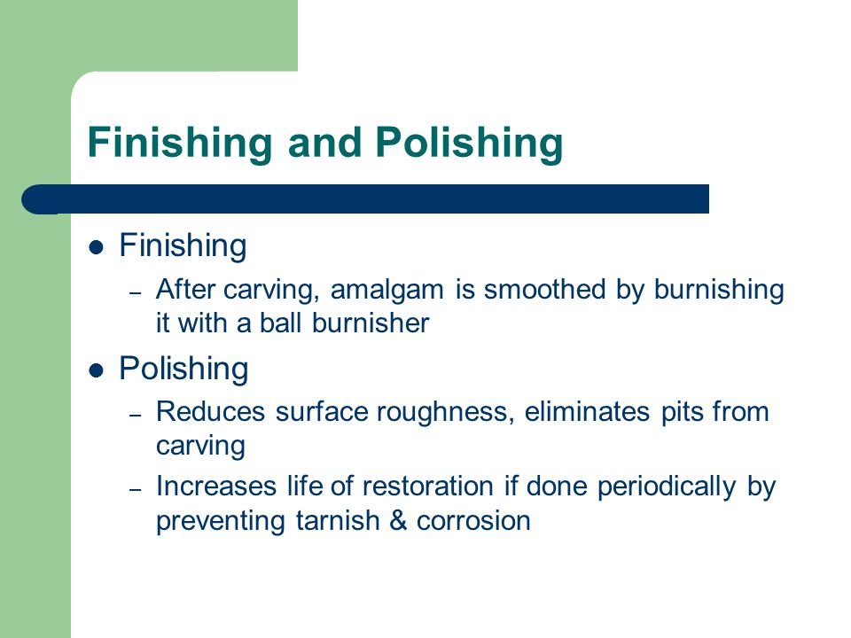 Finishing and Polishing Finishing – After carving, amalgam is smoothed by burnishing it with a ball burnisher Polishing – Reduces surface roughness, e