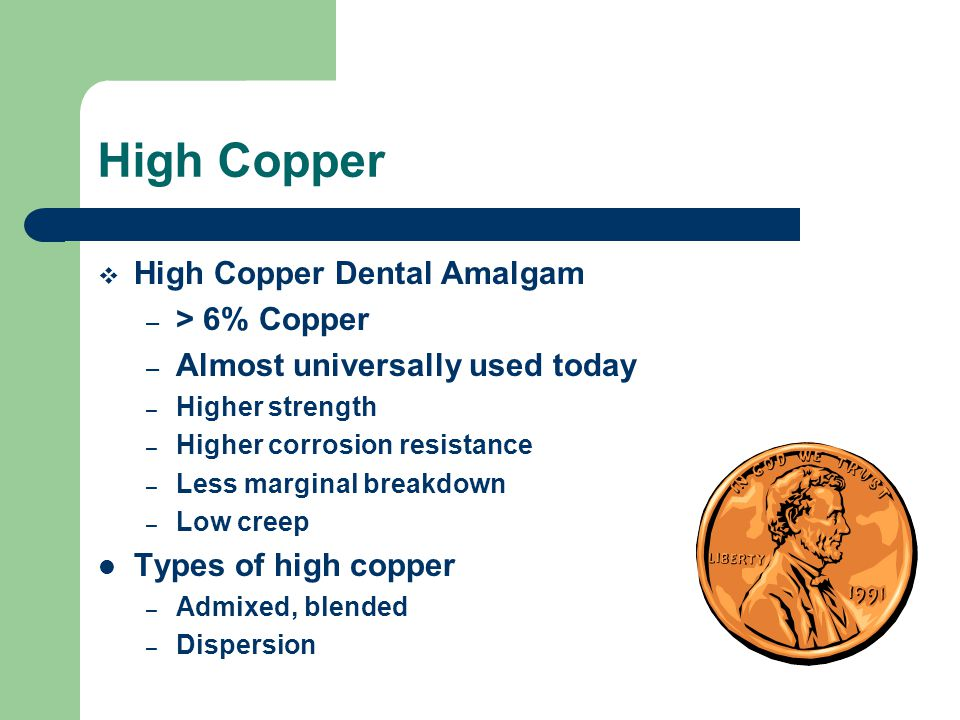 High Copper  High Copper Dental Amalgam – > 6% Copper – Almost universally used today – Higher strength – Higher corrosion resistance – Less marginal