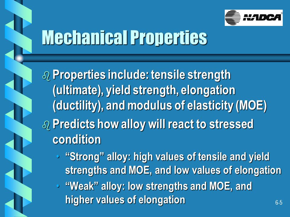 6-5 Mechanical Properties b Properties include: tensile strength (ultimate), yield strength, elongation (ductility), and modulus of elasticity (MOE) b Predicts how alloy will react to stressed condition Strong alloy: high values of tensile and yield strengths and MOE, and low values of elongation Strong alloy: high values of tensile and yield strengths and MOE, and low values of elongation Weak alloy: low strengths and MOE, and higher values of elongation Weak alloy: low strengths and MOE, and higher values of elongation