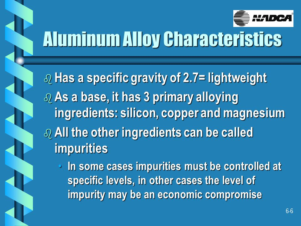 6-6 Aluminum Alloy Characteristics b Has a specific gravity of 2.7= lightweight b As a base, it has 3 primary alloying ingredients: silicon, copper and magnesium b All the other ingredients can be called impurities In some cases impurities must be controlled at specific levels, in other cases the level of impurity may be an economic compromise In some cases impurities must be controlled at specific levels, in other cases the level of impurity may be an economic compromise