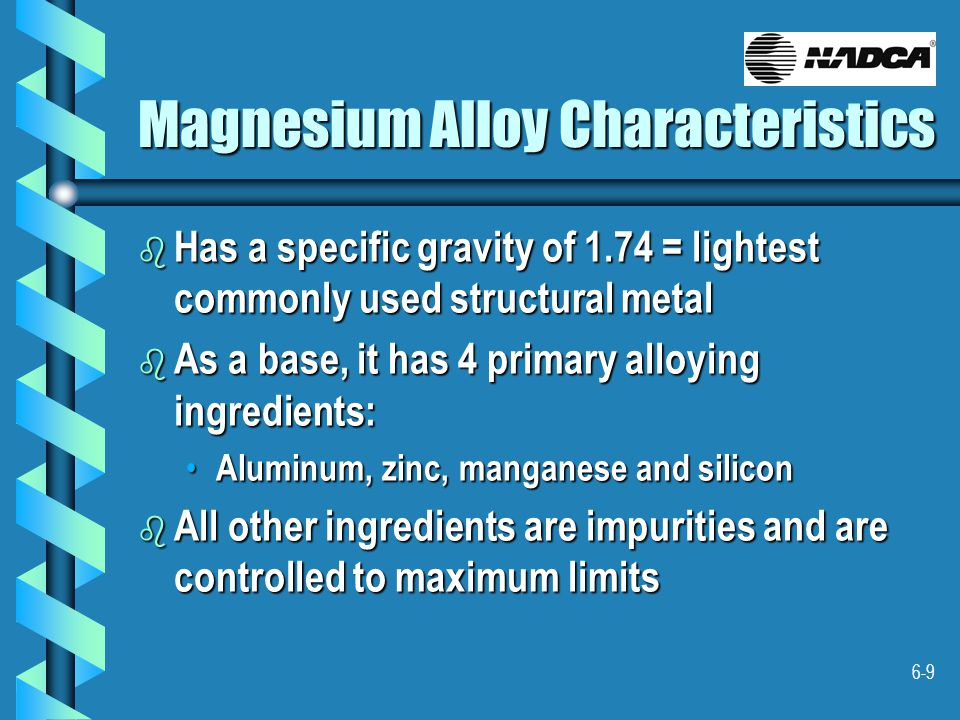 6-9 Magnesium Alloy Characteristics b Has a specific gravity of 1.74 = lightest commonly used structural metal b As a base, it has 4 primary alloying ingredients: Aluminum, zinc, manganese and silicon Aluminum, zinc, manganese and silicon b All other ingredients are impurities and are controlled to maximum limits