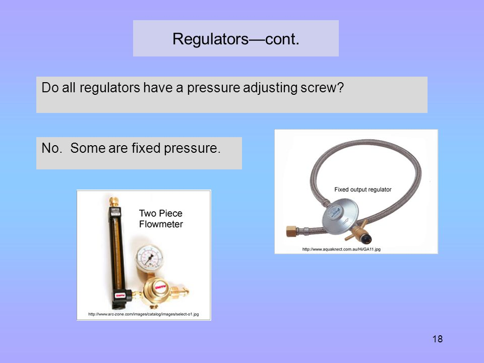 Regulators—cont. 18 Do all regulators have a pressure adjusting screw? No. Some are fixed pressure.