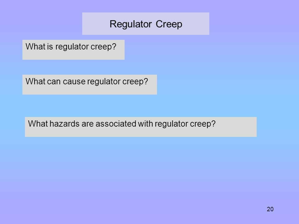20 Regulator Creep What is regulator creep? What can cause regulator creep? What hazards are associated with regulator creep?