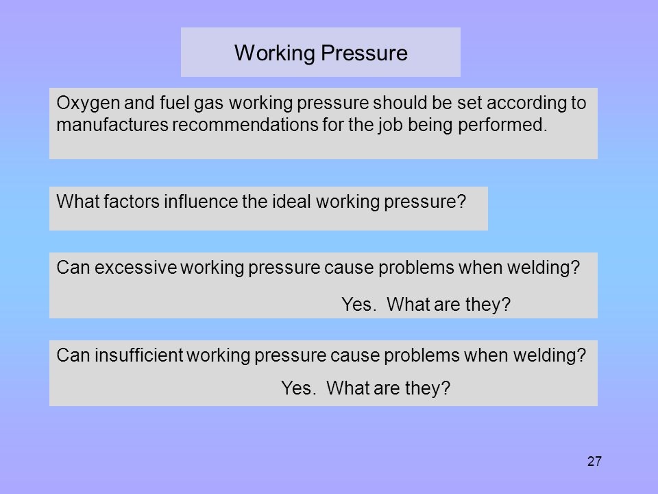 27 Working Pressure Oxygen and fuel gas working pressure should be set according to manufactures recommendations for the job being performed. What fac