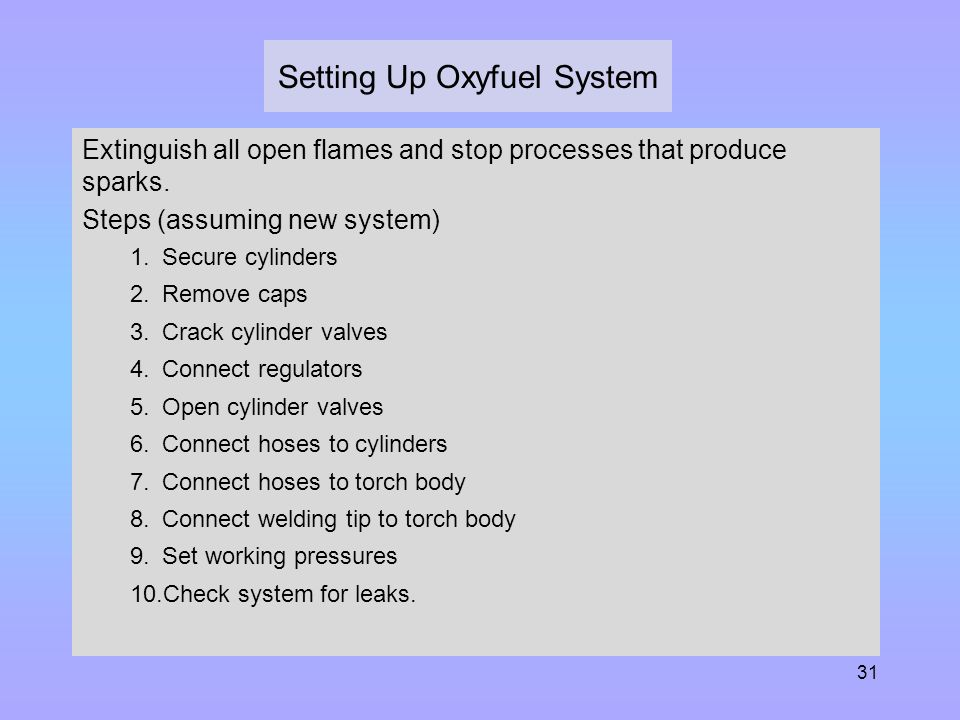 31 Setting Up Oxyfuel System Extinguish all open flames and stop processes that produce sparks. Steps (assuming new system) 1.Secure cylinders 2.Remov