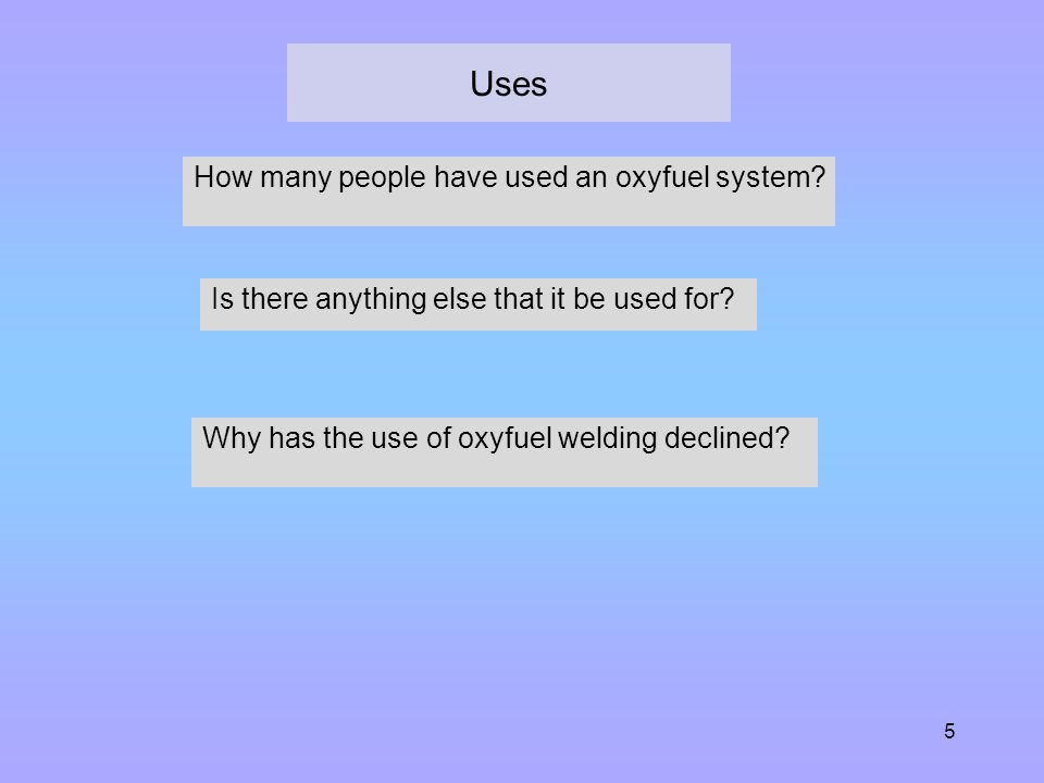 5 Uses How many people have used an oxyfuel system? Is there anything else that it be used for? Why has the use of oxyfuel welding declined?
