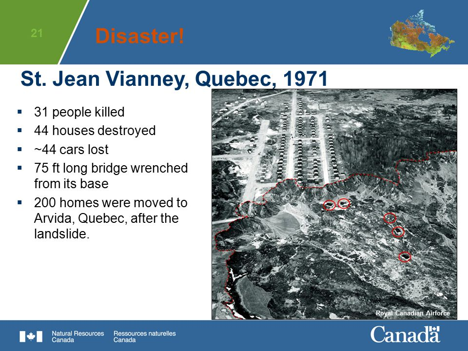 21 St. Jean Vianney, Quebec, 1971  31 people killed  44 houses destroyed  ~44 cars lost  75 ft long bridge wrenched from its base  200 homes were