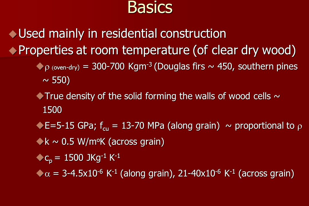 Basics  Used mainly in residential construction  Properties at room temperature (of clear dry wood)    oven-dry)  = 300-700 Kgm -3 (Douglas firs ~ 450, southern pines ~ 550)  True density of the solid forming the walls of wood cells ~ 1500  E=5-15 GPa; f cu = 13-70 MPa (along grain) ~ proportional to   k ~ 0.5 W/m o K (across grain)  c p = 1500 JKg -1 K -1   = 3-4.5x10 -6 K -1 (along grain), 21-40x10 -6 K -1 (across grain)