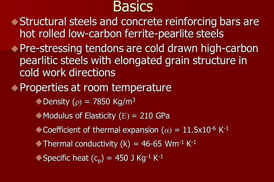 Basics  Structural steels and concrete reinforcing bars are hot rolled low-carbon ferrite-pearlite steels  Pre-stressing tendons are cold drawn high-carbon pearlitic steels with elongated grain structure in cold work directions  Properties at room temperature  Density (  = 7850 Kg/m 3  Modulus of Elasticity (  = 210 GPa  Coefficient of thermal expansion (  = 11.5x10 -6 K -1  Thermal conductivity (k) = 46-65 Wm -1 K -1  Specific heat (c p ) = 450 J Kg -1 K -1
