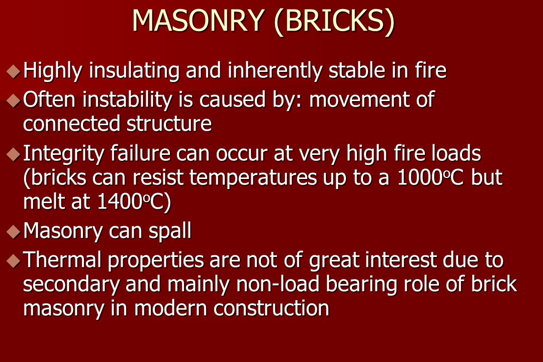 MASONRY (BRICKS)  Highly insulating and inherently stable in fire  Often instability is caused by: movement of connected structure  Integrity failure can occur at very high fire loads (bricks can resist temperatures up to a 1000 o C but melt at 1400 o C)  Masonry can spall  Thermal properties are not of great interest due to secondary and mainly non-load bearing role of brick masonry in modern construction