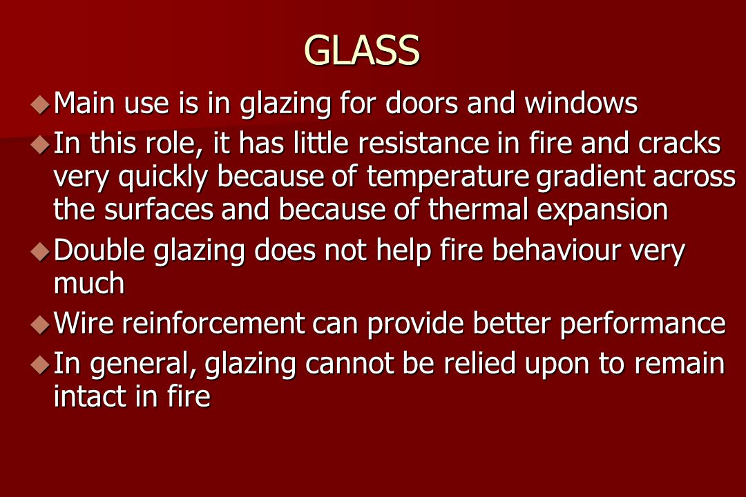 GLASS  Main use is in glazing for doors and windows  In this role, it has little resistance in fire and cracks very quickly because of temperature gradient across the surfaces and because of thermal expansion  Double glazing does not help fire behaviour very much  Wire reinforcement can provide better performance  In general, glazing cannot be relied upon to remain intact in fire