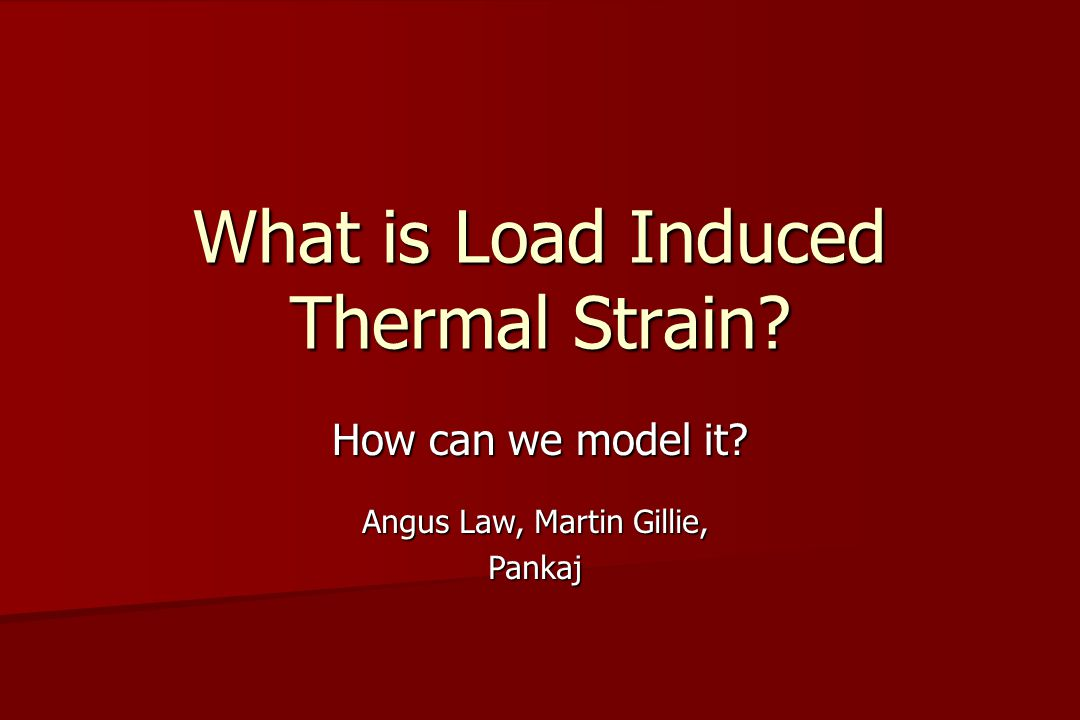 What is Load Induced Thermal Strain How can we model it Angus Law, Martin Gillie, Pankaj