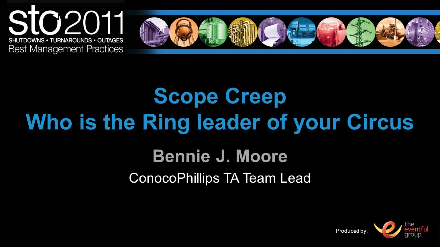 Produced by: Scope Creep Who is the Ring leader of your Circus Bennie J. Moore ConocoPhillips TA Team Lead