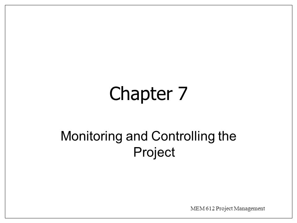 MEM 612 Project Management Introduction Monitoring and Control are opposite sides of selection and planning –bases for selection dictate what to monitor –plans identify elements to control Monitoring is collection, recording, and reporting of information Control uses monitored information to align actual performance with the plan
