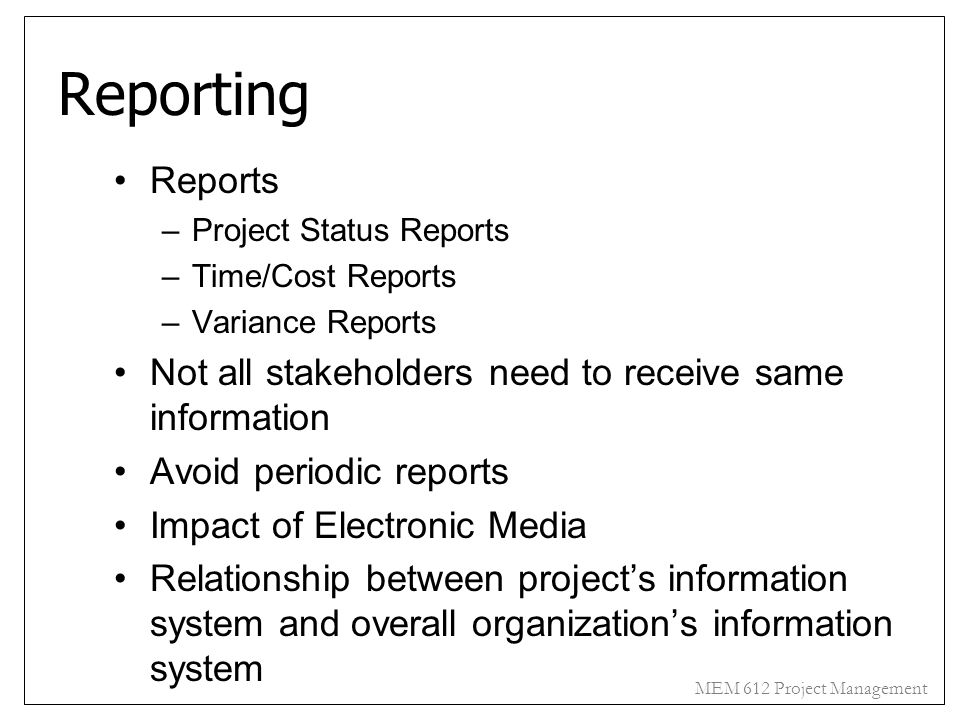 MEM 612 Project Management Reporting Reports –Project Status Reports –Time/Cost Reports –Variance Reports Not all stakeholders need to receive same in