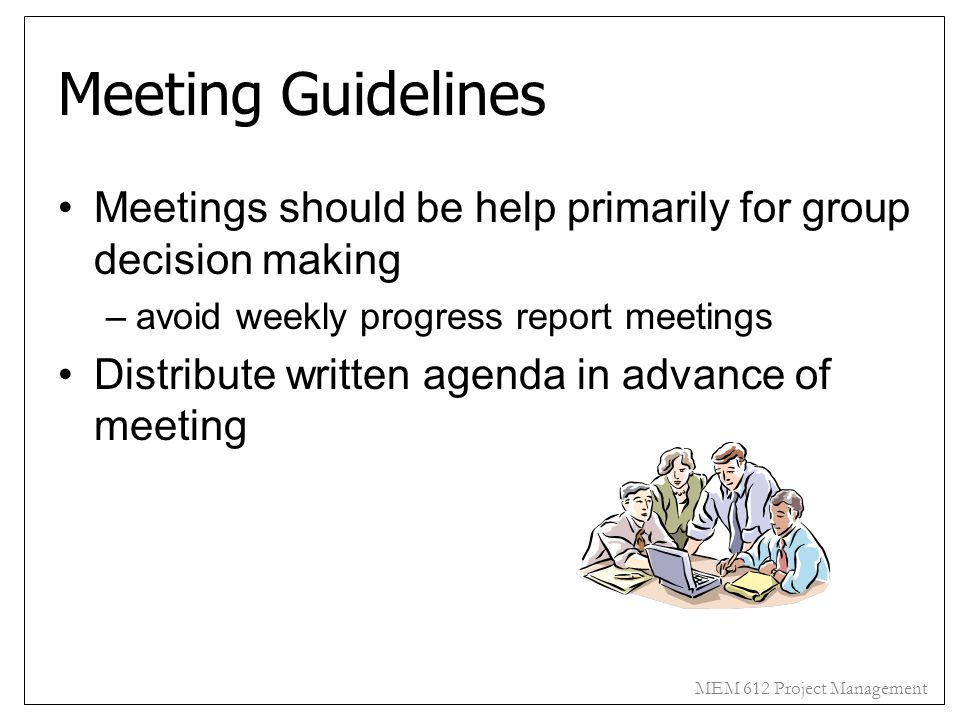 MEM 612 Project Management Meeting Guidelines Meetings should be help primarily for group decision making –avoid weekly progress report meetings Distr