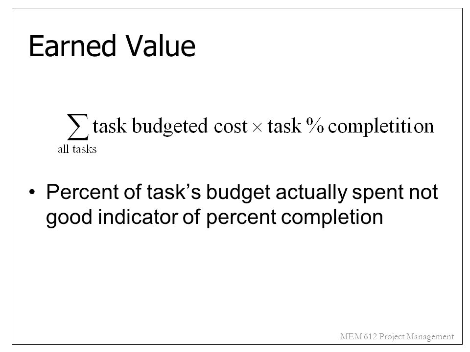 MEM 612 Project Management Earned Value Percent of task's budget actually spent not good indicator of percent completion
