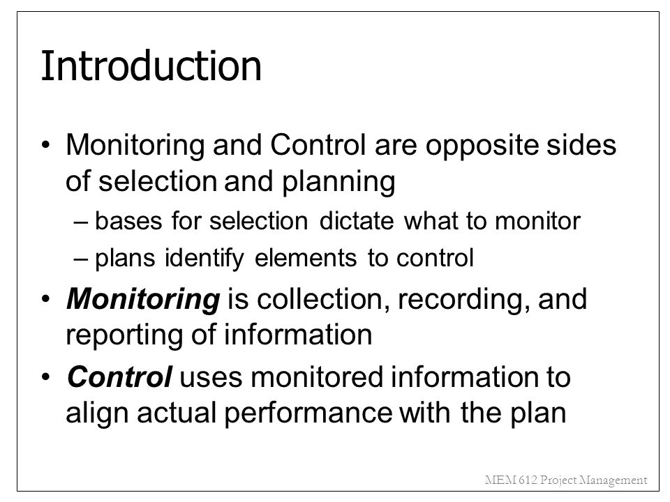 MEM 612 Project Management Introduction Monitoring and Control are opposite sides of selection and planning –bases for selection dictate what to monit