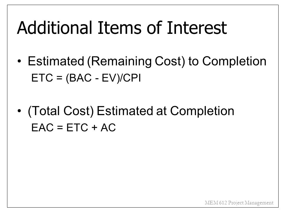 MEM 612 Project Management Additional Items of Interest Estimated (Remaining Cost) to Completion ETC = (BAC - EV)/CPI (Total Cost) Estimated at Comple