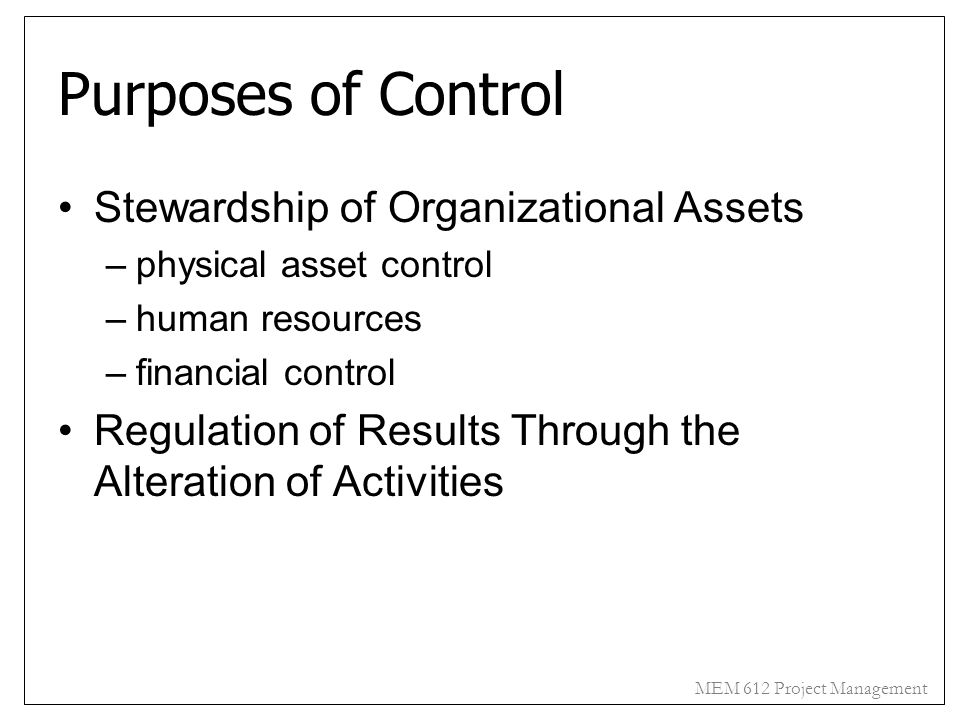 MEM 612 Project Management Purposes of Control Stewardship of Organizational Assets –physical asset control –human resources –financial control Regula