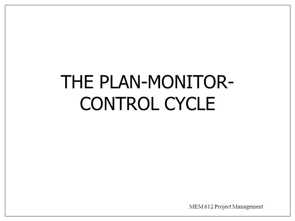 MEM 612 Project Management Plan-Monitor-Control Cycle Closed loop process Planning-monitoring-controlling effort often minimized to spend time on the real work