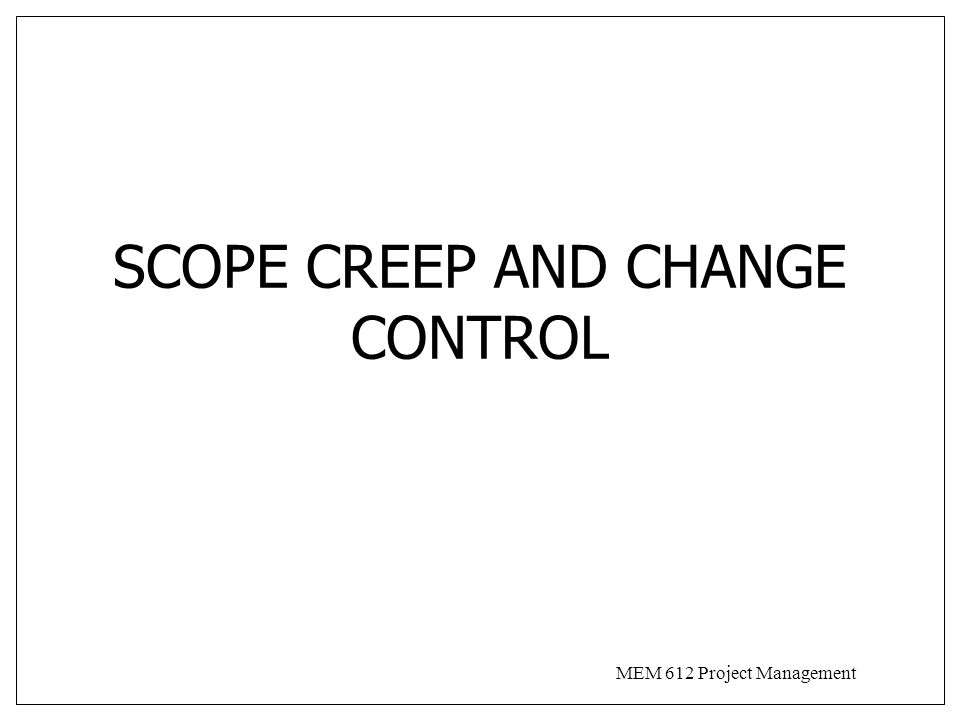 MEM 612 Project Management SCOPE CREEP AND CHANGE CONTROL