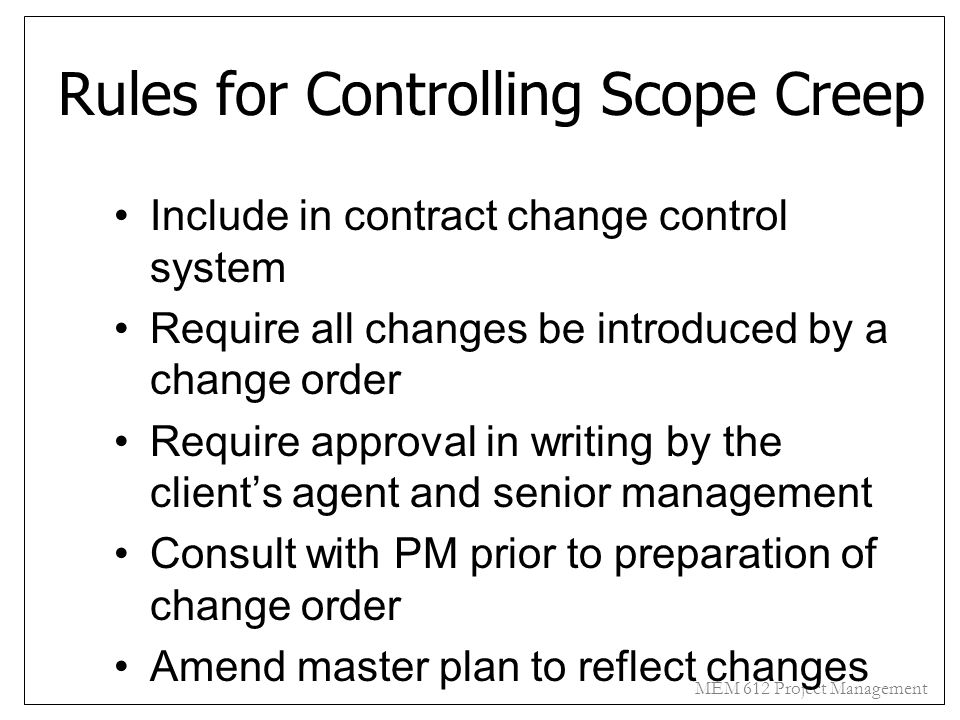 MEM 612 Project Management Rules for Controlling Scope Creep Include in contract change control system Require all changes be introduced by a change o