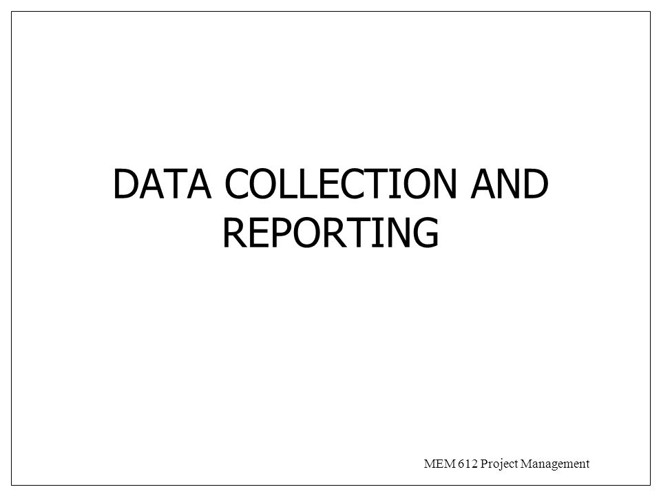 MEM 612 Project Management DATA COLLECTION AND REPORTING