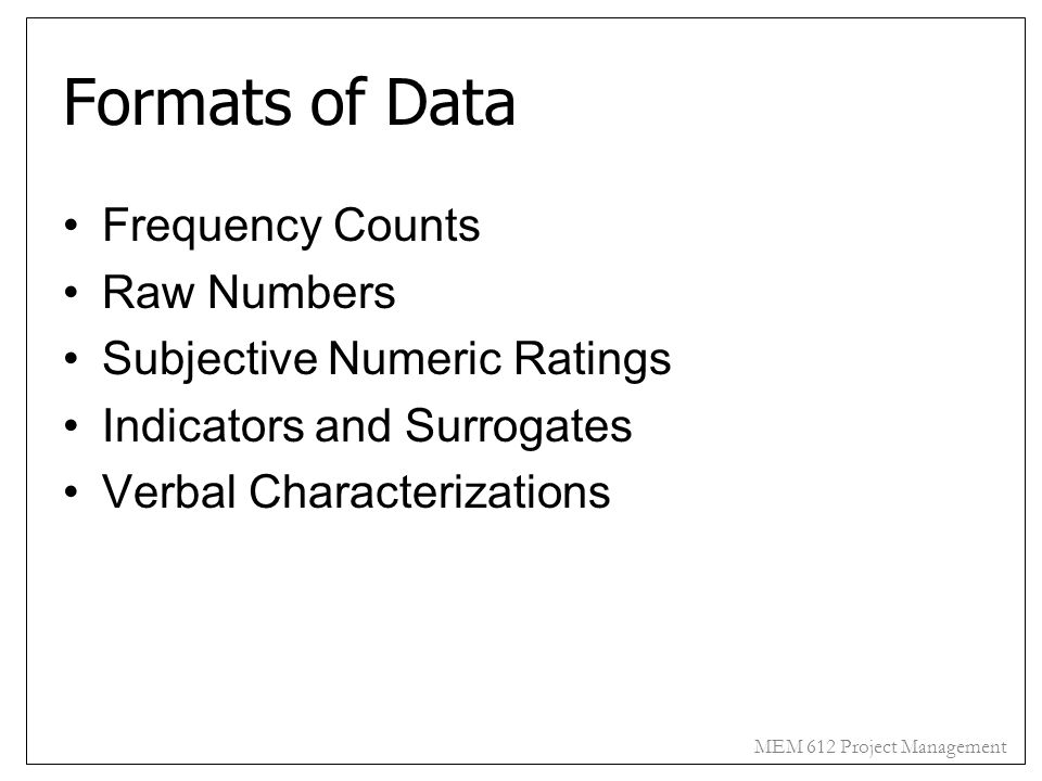 MEM 612 Project Management Formats of Data Frequency Counts Raw Numbers Subjective Numeric Ratings Indicators and Surrogates Verbal Characterizations