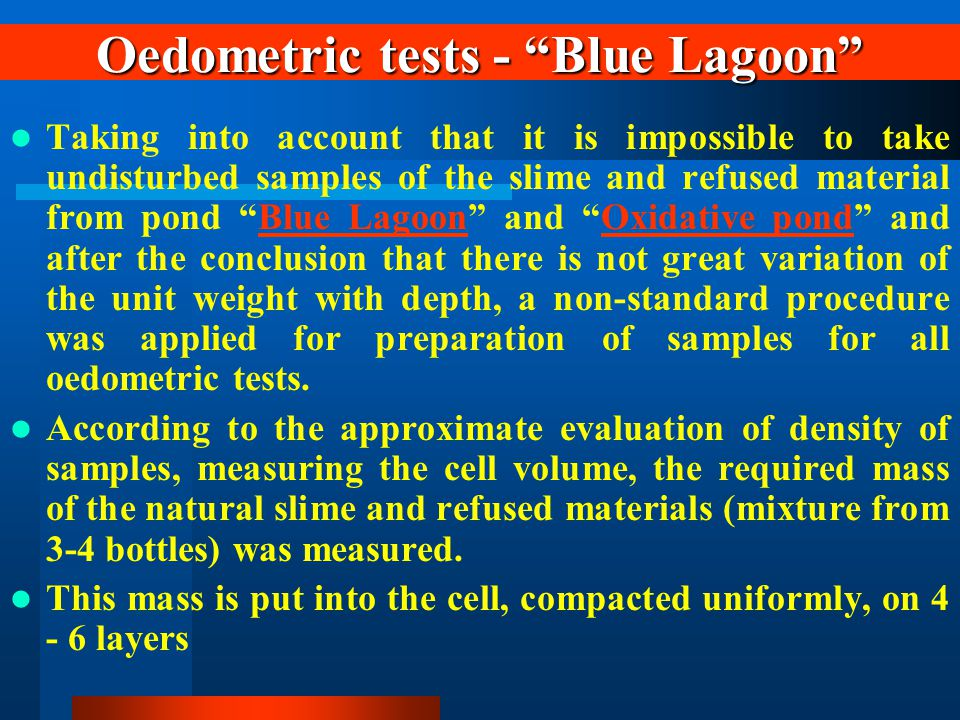 Oedometric tests - Blue Lagoon Taking into account that it is impossible to take undisturbed samples of the slime and refused material from pond Blue Lagoon and Oxidative pond and after the conclusion that there is not great variation of the unit weight with depth, a non-standard procedure was applied for preparation of samples for all oedometric tests.Blue LagoonOxidative pond According to the approximate evaluation of density of samples, measuring the cell volume, the required mass of the natural slime and refused materials (mixture from 3-4 bottles) was measured.