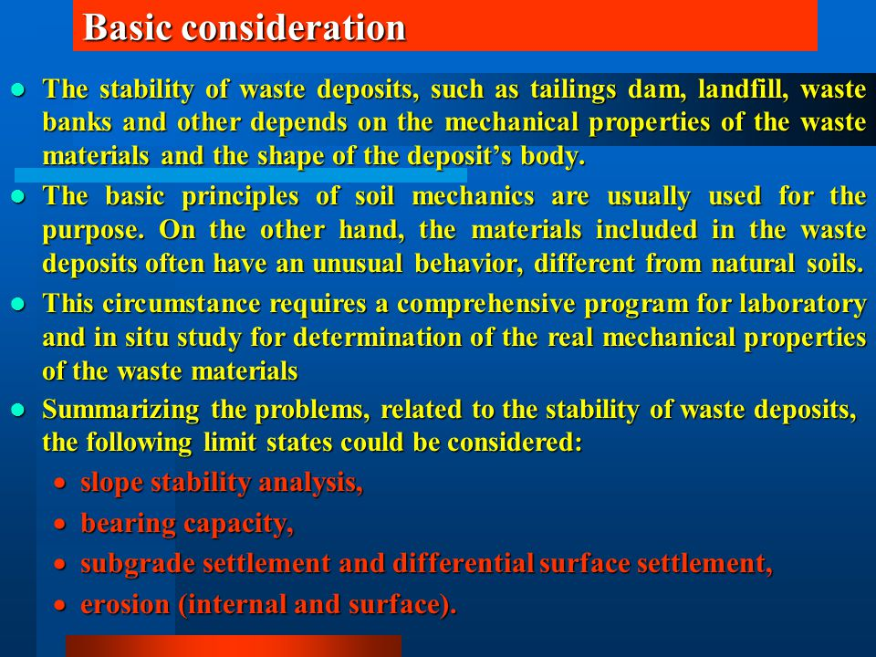 Basic consideration The stability of waste deposits, such as tailings dam, landfill, waste banks and other depends on the mechanical properties of the waste materials and the shape of the deposit's body.