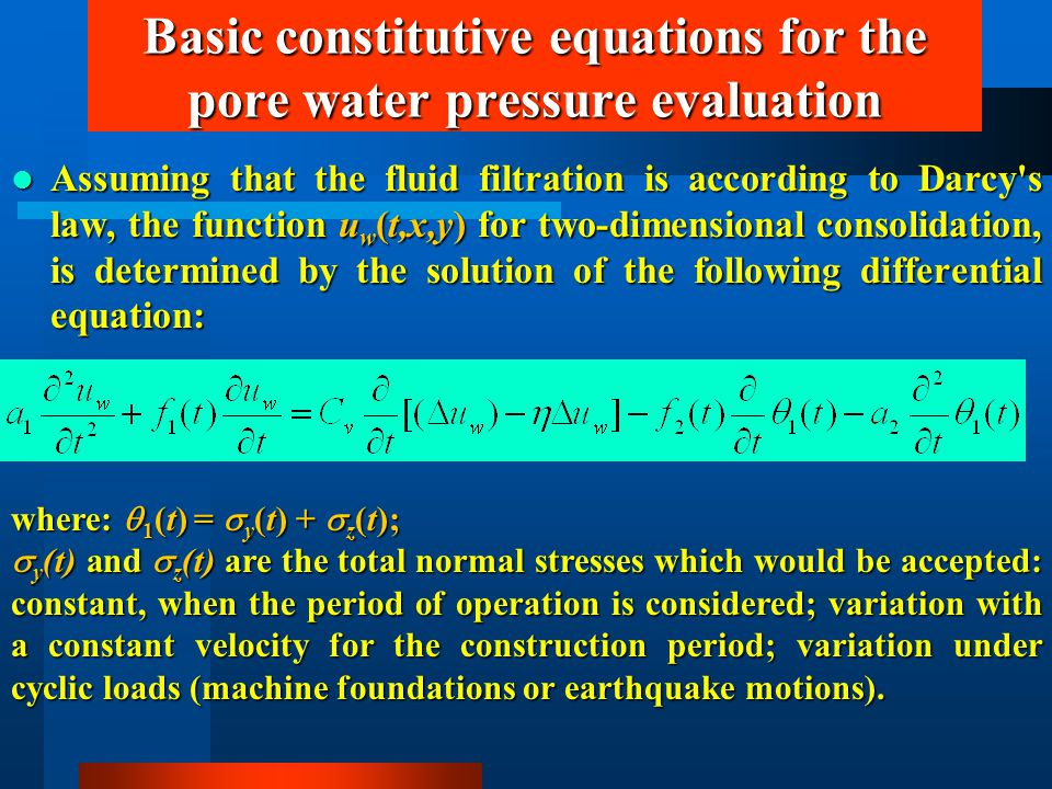 Basic constitutive equations for the pore water pressure evaluation Assuming that the fluid filtration is according to Darcy s law, the function u w (t,x,y) for two-dimensional consolidation, is determined by the solution of the following differential equation: Assuming that the fluid filtration is according to Darcy s law, the function u w (t,x,y) for two-dimensional consolidation, is determined by the solution of the following differential equation: where:  1 (t) =  y (t) +  z (t);  y (t) and  z (t) are the total normal stresses which would be accepted: constant, when the period of operation is considered; variation with a constant velocity for the construction period; variation under cyclic loads (machine foundations or earthquake motions).