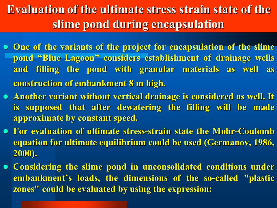 Evaluation of the ultimate stress strain state of the slime pond during encapsulation One of the variants of the project for encapsulation of the slime pond Blue Lagoon considers establishment of drainage wells and filling the pond with granular materials as well as construction of embankment 8 m high.