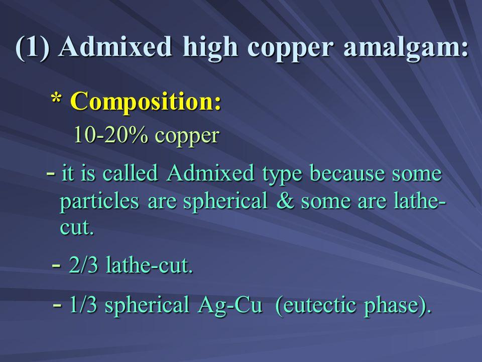 ** TYPES OF HIGH COPPER AMALGAM: ( 1) Admixed ( Lathe cut + Spherical) ( 1) Admixed ( Lathe cut + Spherical) (2) Single composition (Spherical or Lath