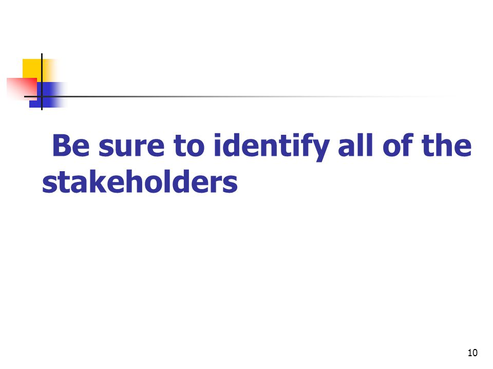 10 Be sure to identify all of the stakeholders