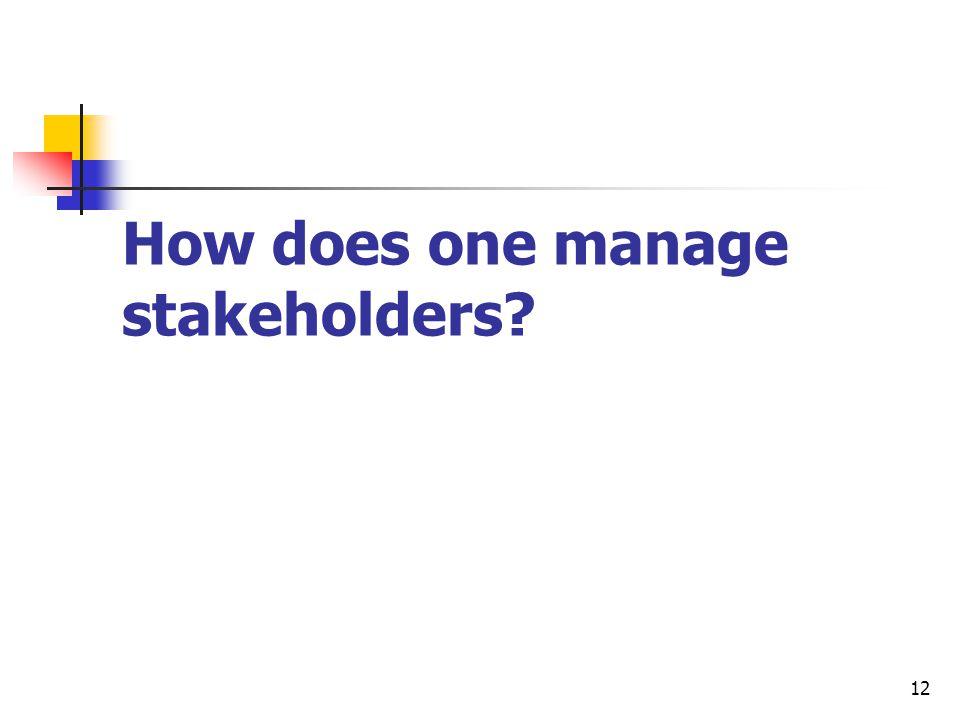 12 How does one manage stakeholders