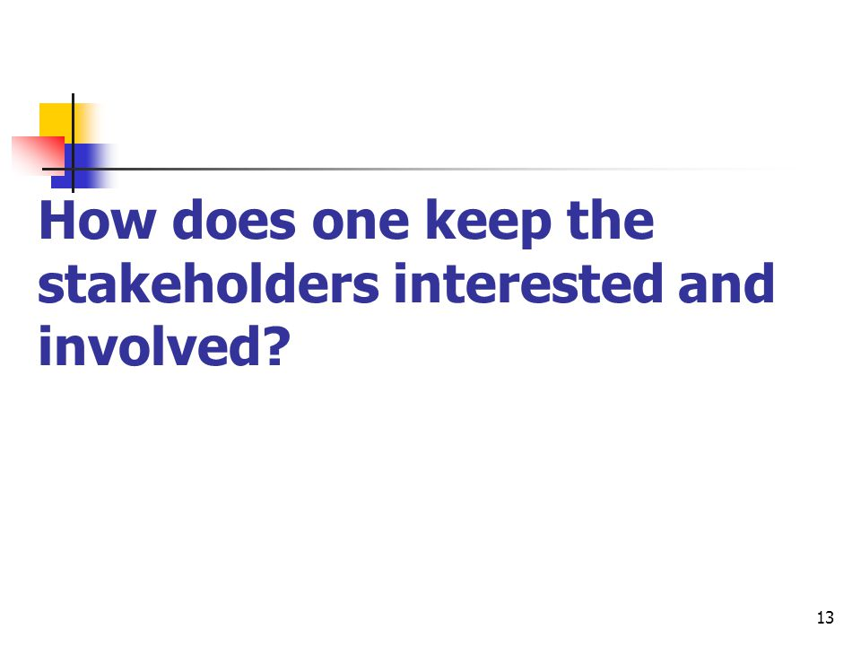 13 How does one keep the stakeholders interested and involved