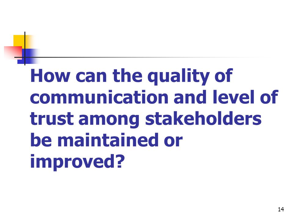 14 How can the quality of communication and level of trust among stakeholders be maintained or improved